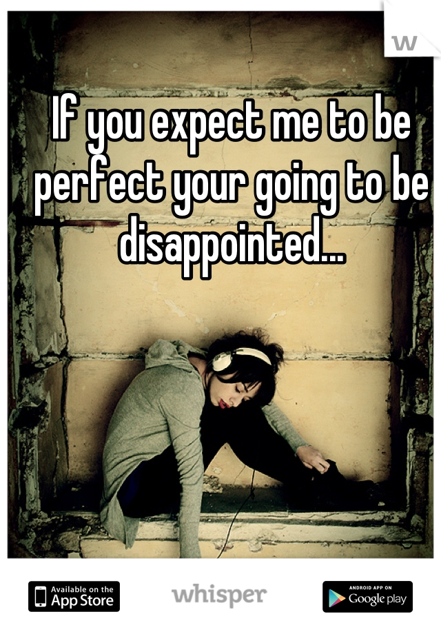 If you expect me to be perfect your going to be disappointed...