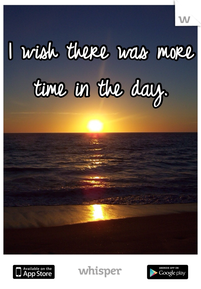 I wish there was more time in the day.