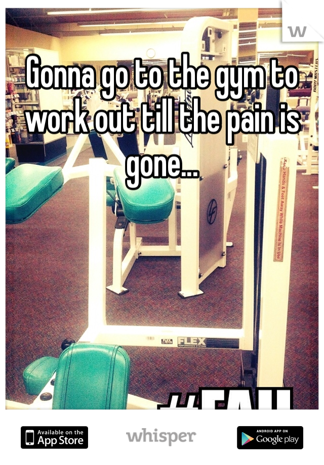 Gonna go to the gym to work out till the pain is gone...