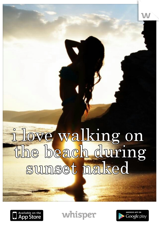 i love walking on the beach during sunset naked