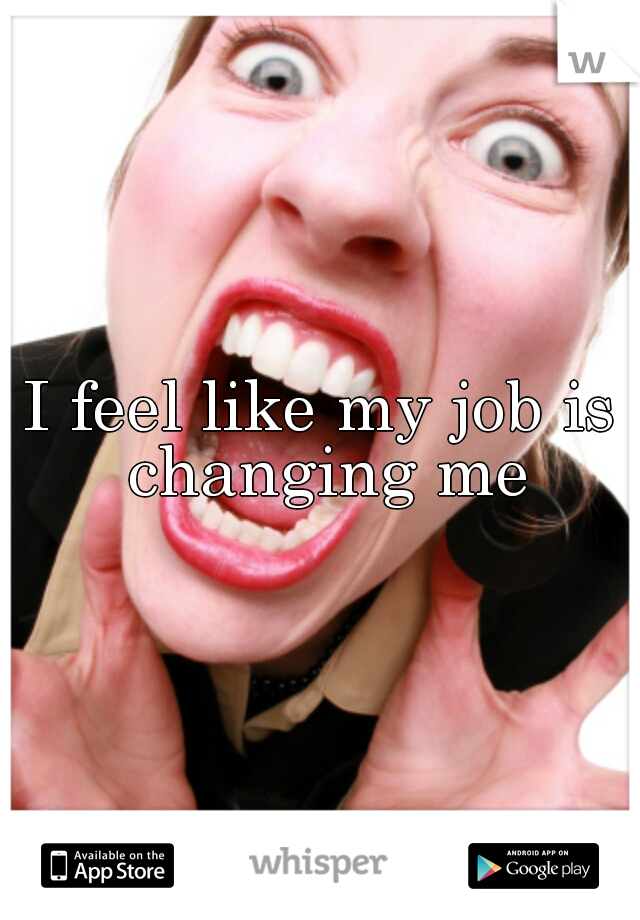 I feel like my job is changing me