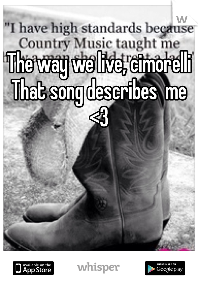 The way we live, cimorelli  That song describes  me <3