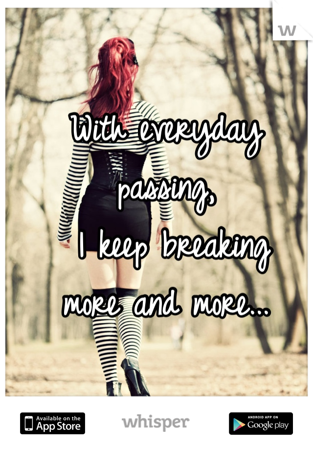 With everyday passing,  I keep breaking  more and more...