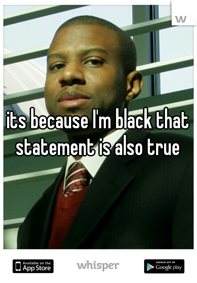 its because I'm black that statement is also true