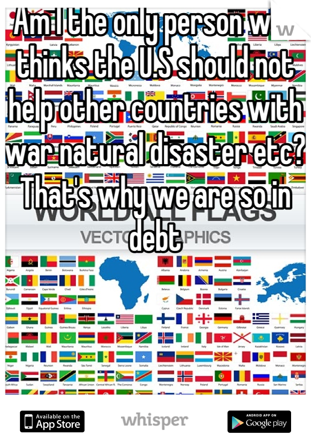 Am I the only person who thinks the U.S should not help other countries with war natural disaster etc? That's why we are so in debt