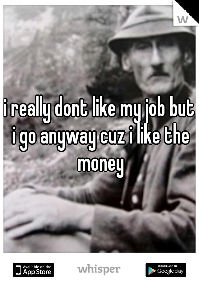 i really dont like my job but i go anyway cuz i like the money