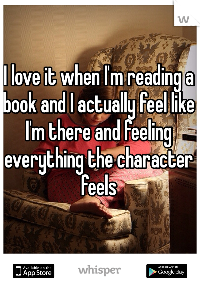 I love it when I'm reading a book and I actually feel like I'm there and feeling everything the character feels