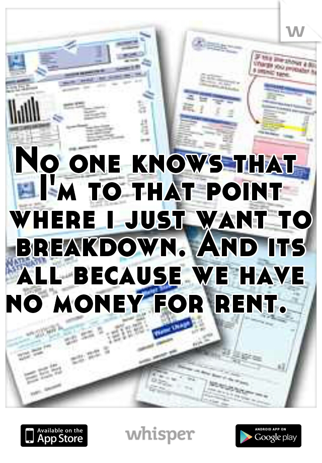 No one knows that I'm to that point where i just want to breakdown. And its all because we have no money for rent.