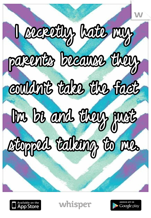 I secretly hate my parents because they couldn't take the fact I'm bi and they just stopped talking to me.