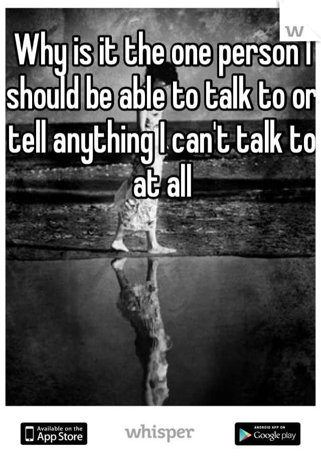 Why is it the one person I should be able to talk to or tell anything I can't talk to at all