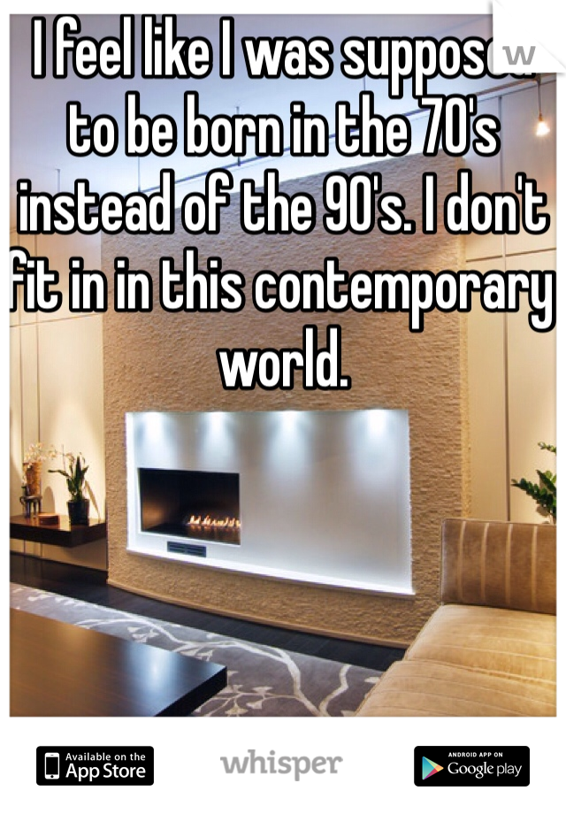 I feel like I was supposed to be born in the 70's instead of the 90's. I don't fit in in this contemporary world.