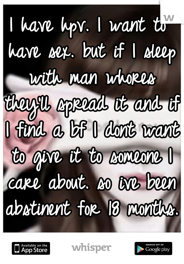 I have hpv. I want to have sex. but if I sleep with man whores they'll spread it and if I find a bf I dont want to give it to someone I care about. so ive been abstinent for 18 months.