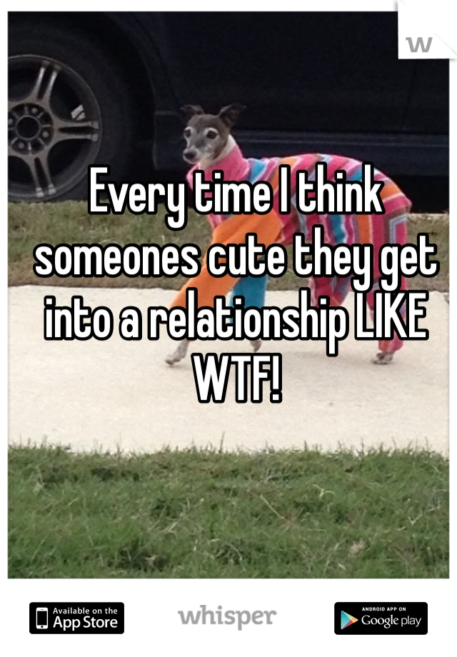 Every time I think someones cute they get into a relationship LIKE WTF!