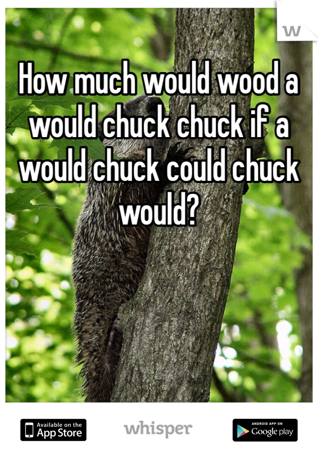 How much would wood a would chuck chuck if a would chuck could chuck would?