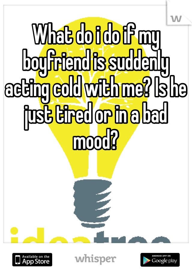 What do i do if my boyfriend is suddenly acting cold with me? Is he just tired or in a bad mood?