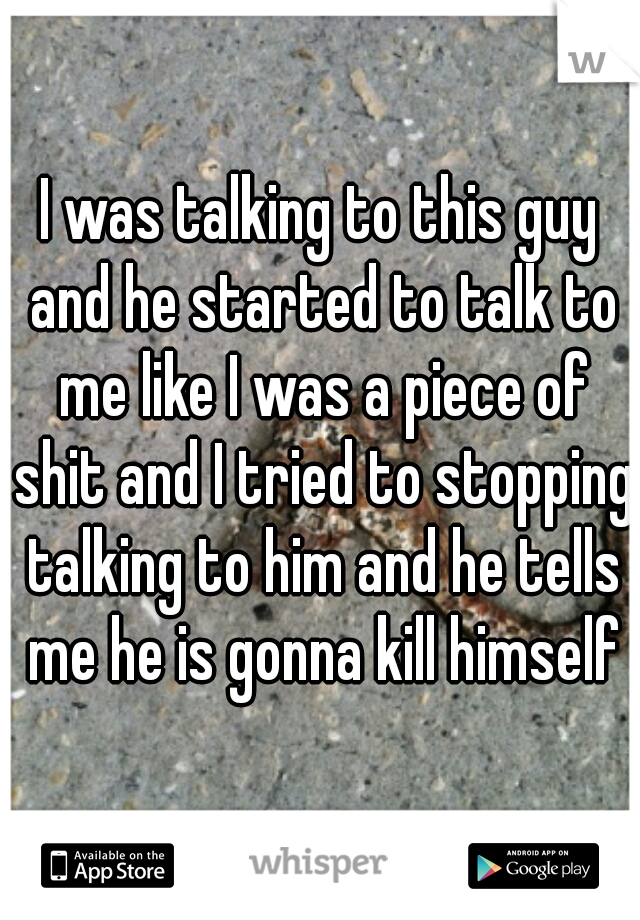 I was talking to this guy and he started to talk to me like I was a piece of shit and I tried to stopping talking to him and he tells me he is gonna kill himself