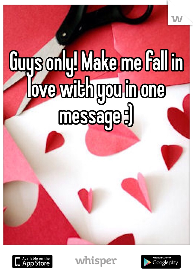 Guys only! Make me fall in love with you in one message :)