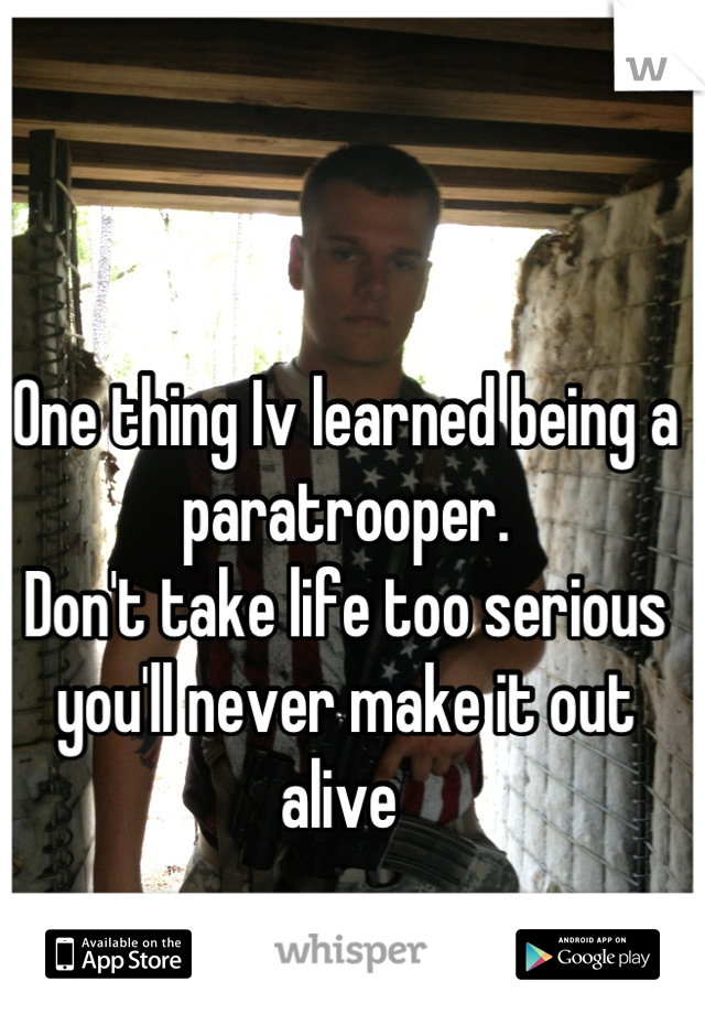 One thing Iv learned being a paratrooper. Don't take life too serious you'll never make it out alive
