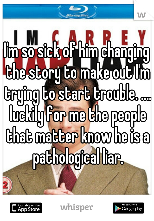 I'm so sick of him changing the story to make out I'm trying to start trouble. .... luckily for me the people that matter know he is a pathological liar.
