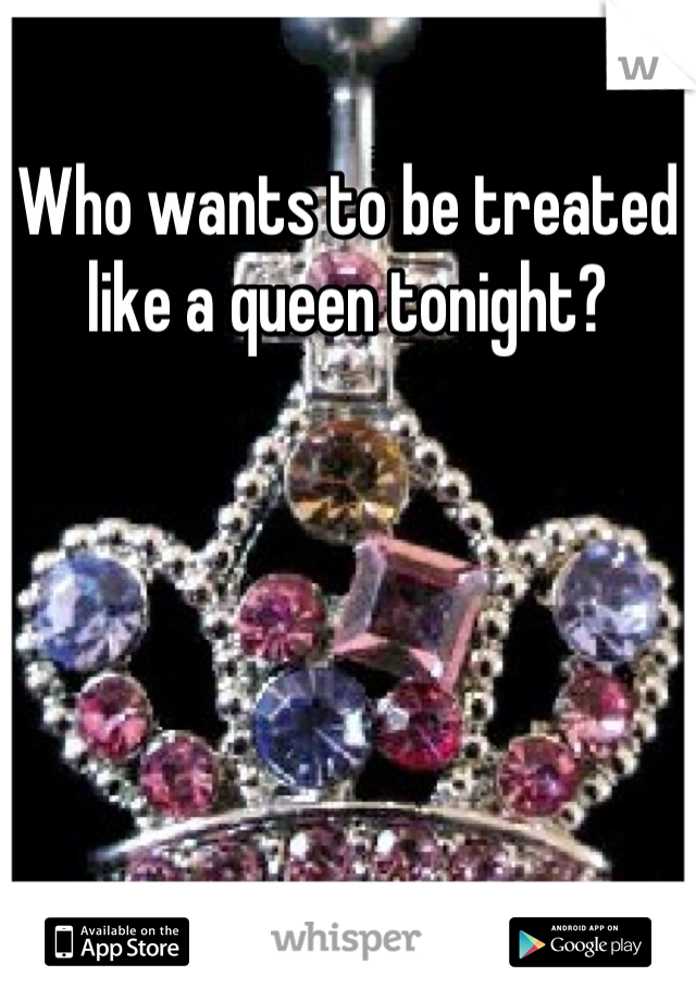 Who wants to be treated like a queen tonight?