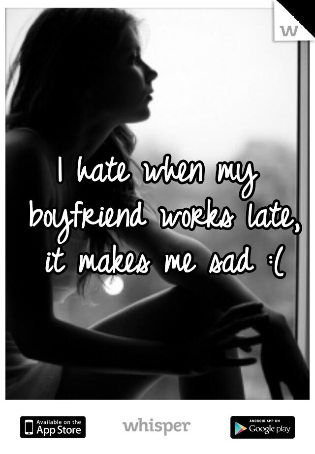 I hate when my boyfriend works late, it makes me sad :(