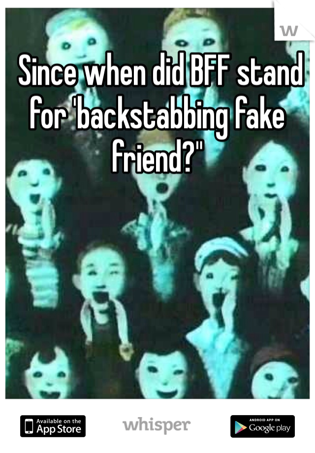 """Since when did BFF stand for 'backstabbing fake friend?"""""""
