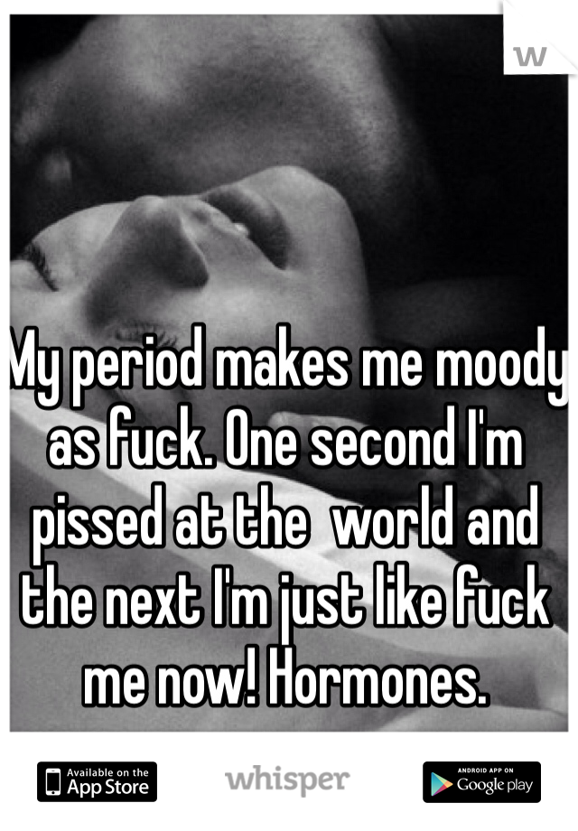 My period makes me moody as fuck. One second I'm pissed at the  world and the next I'm just like fuck me now! Hormones.