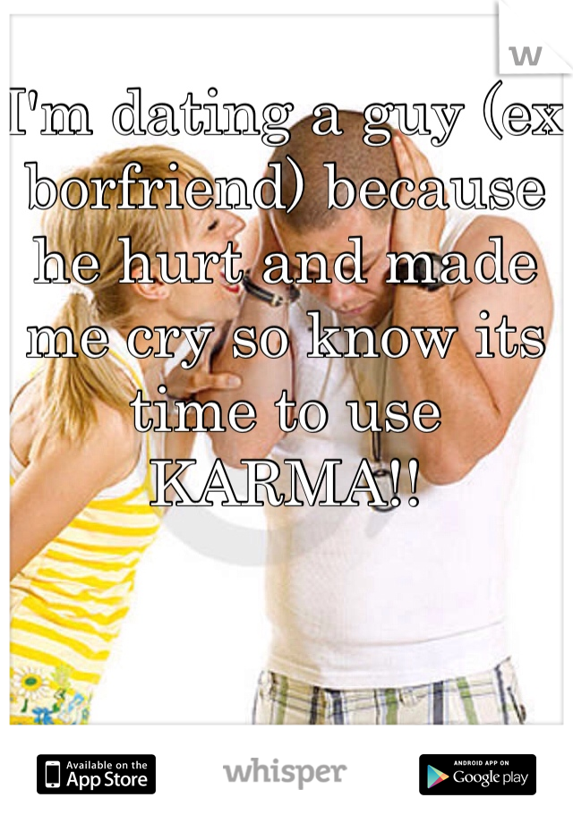 I'm dating a guy (ex borfriend) because he hurt and made me cry so know its time to use KARMA!!