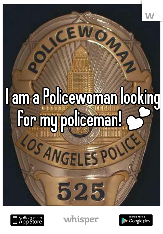 I am a Policewoman looking for my policeman! 💕