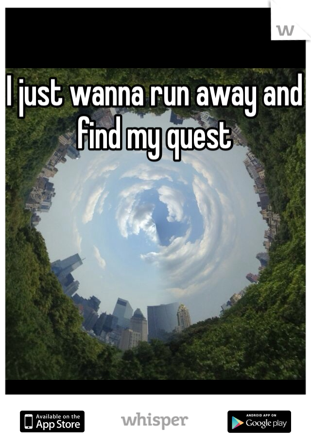 I just wanna run away and find my quest