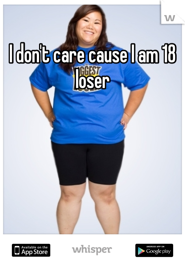 I don't care cause I am 18 loser