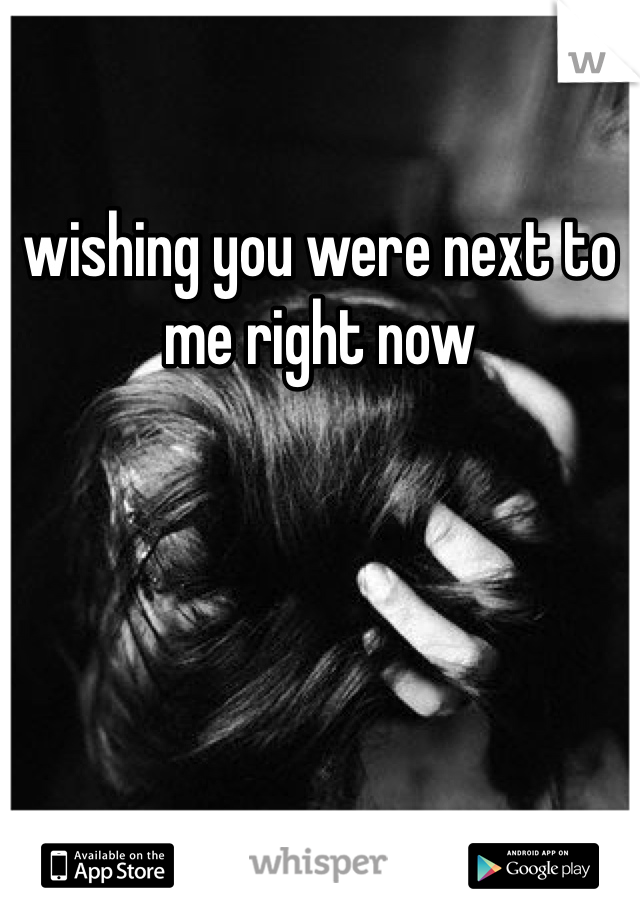 wishing you were next to me right now