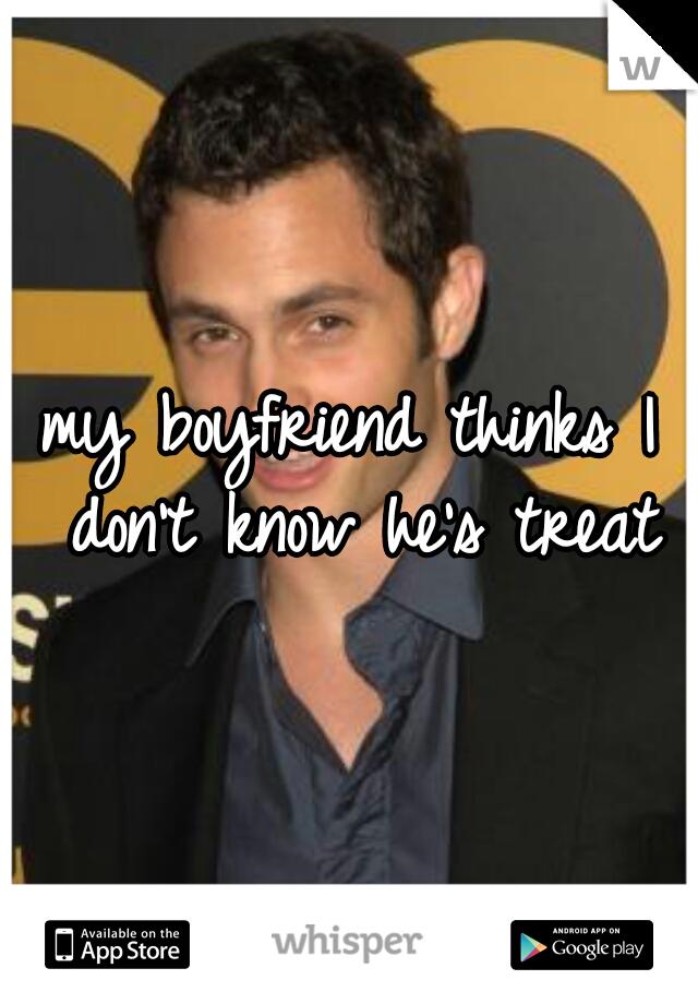 my boyfriend thinks I don't know he's treat