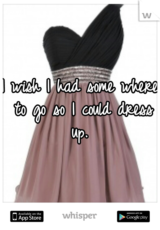 I wish I had some where to go so I could dress up.