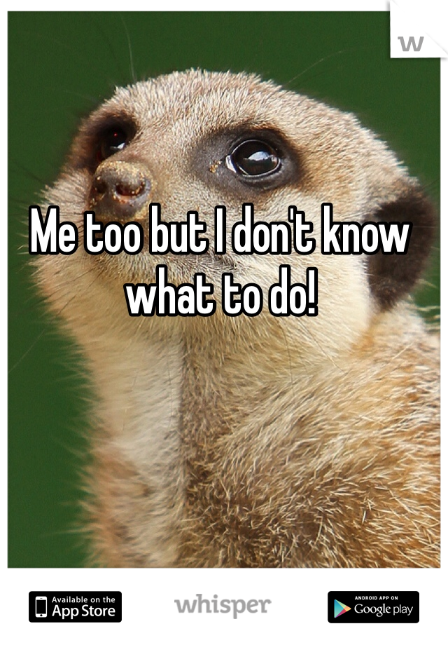 Me too but I don't know what to do!