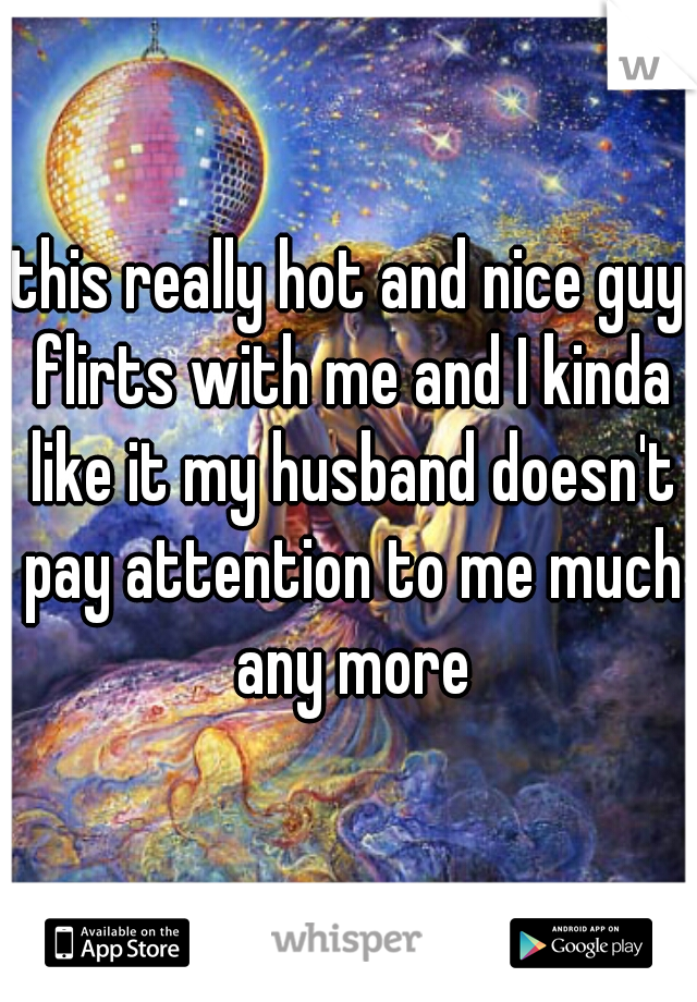 this really hot and nice guy flirts with me and I kinda like it my husband doesn't pay attention to me much any more
