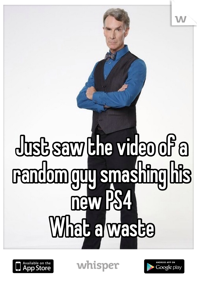 Just saw the video of a random guy smashing his new PS4  What a waste