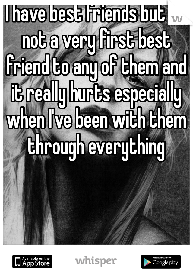 I have best friends but I'm not a very first best friend to any of them and it really hurts especially when I've been with them through everything
