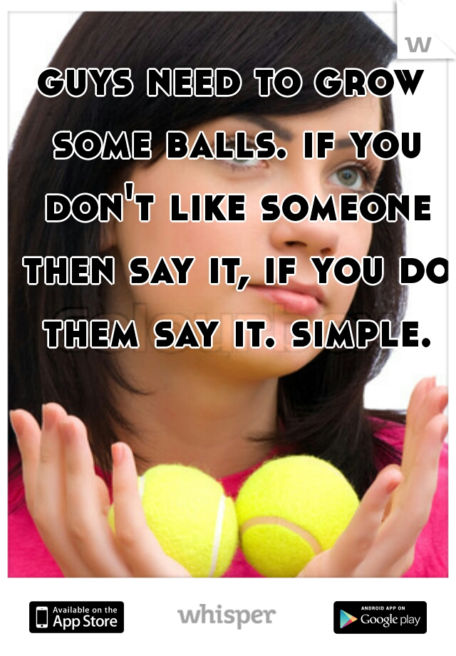 guys need to grow some balls. if you don't like someone then say it, if you do them say it. simple.