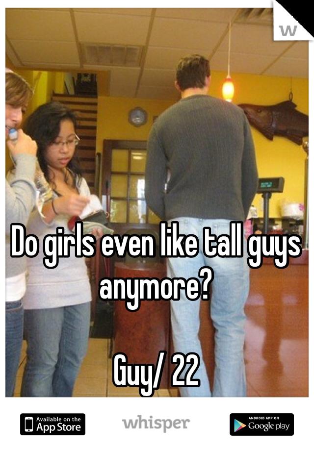 Do girls even like tall guys anymore?  Guy/ 22