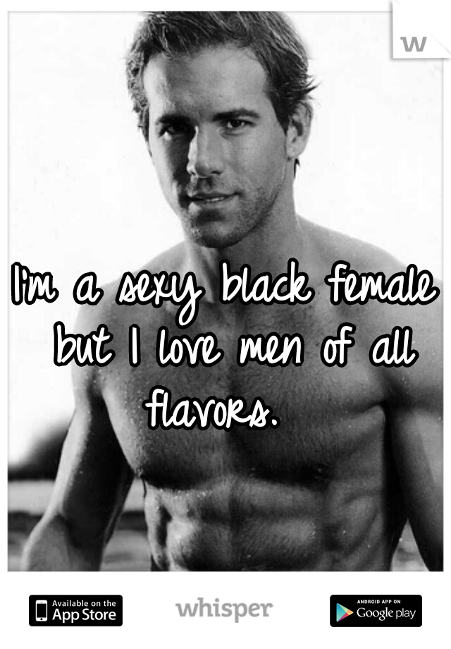 I'm a sexy black female but I love men of all flavors.