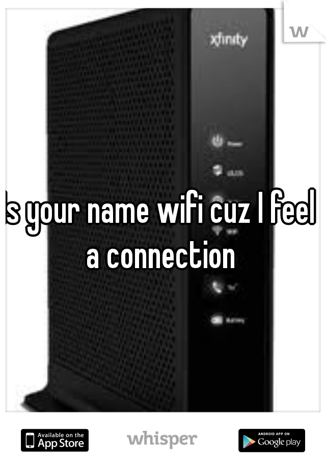 Is your name wifi cuz I feel a connection