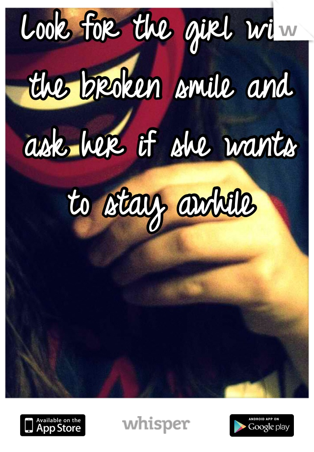 Look for the girl with the broken smile and ask her if she wants to stay awhile