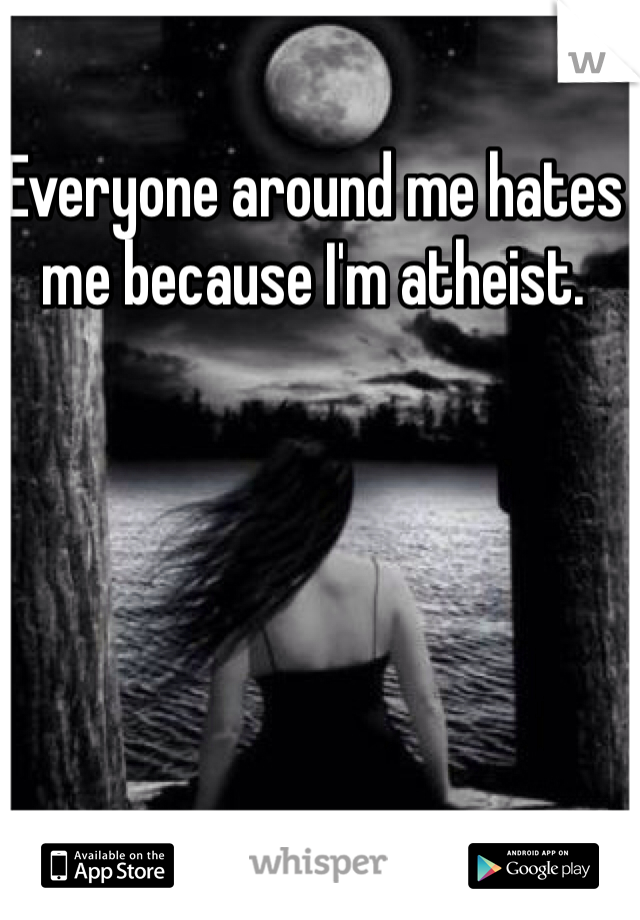 Everyone around me hates me because I'm atheist.