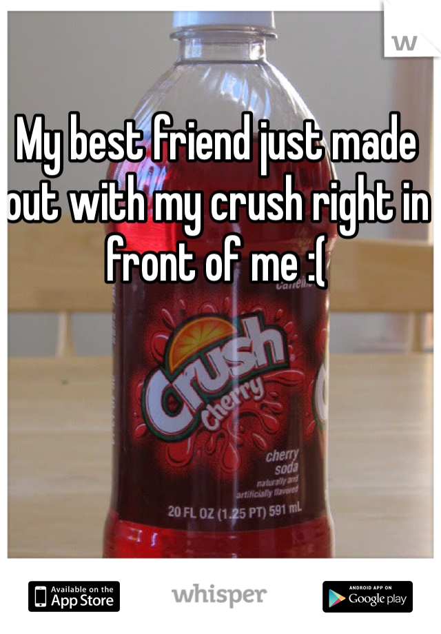 My best friend just made out with my crush right in front of me :(
