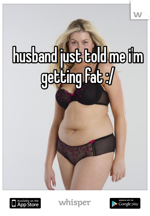 husband just told me i'm getting fat :/