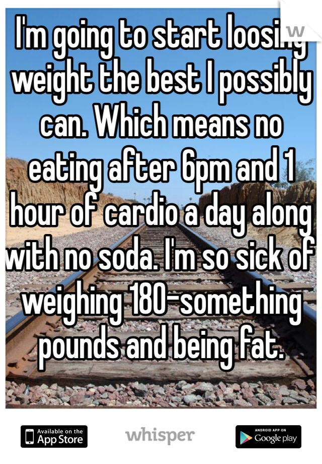 I'm going to start loosing weight the best I possibly can. Which means no eating after 6pm and 1 hour of cardio a day along with no soda. I'm so sick of weighing 180-something pounds and being fat.