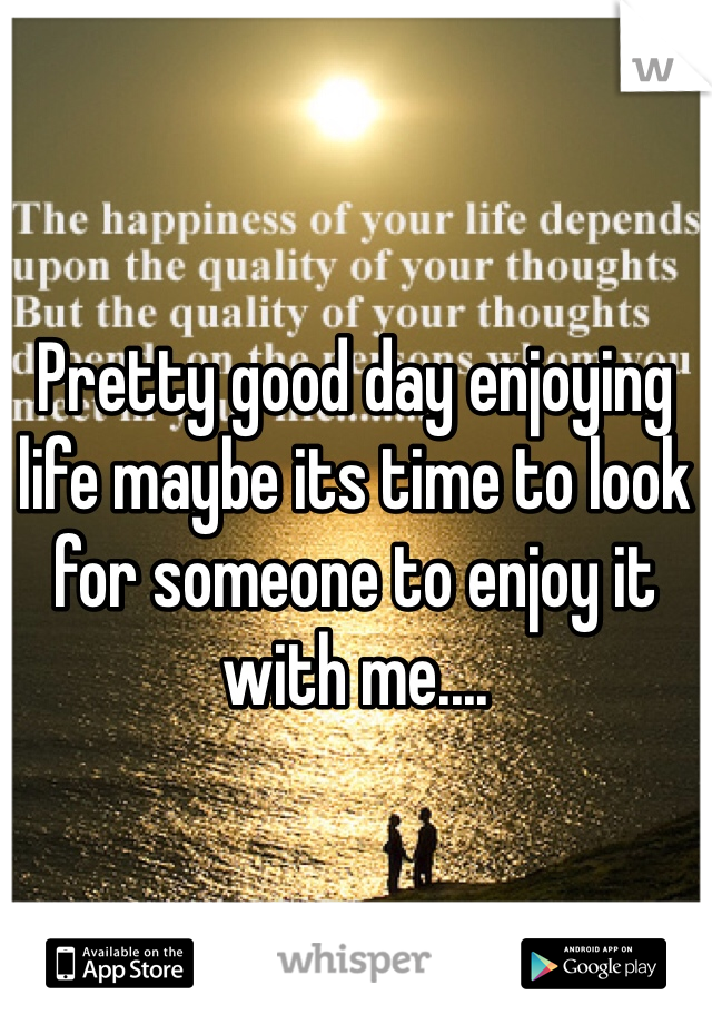 Pretty good day enjoying life maybe its time to look for someone to enjoy it with me....