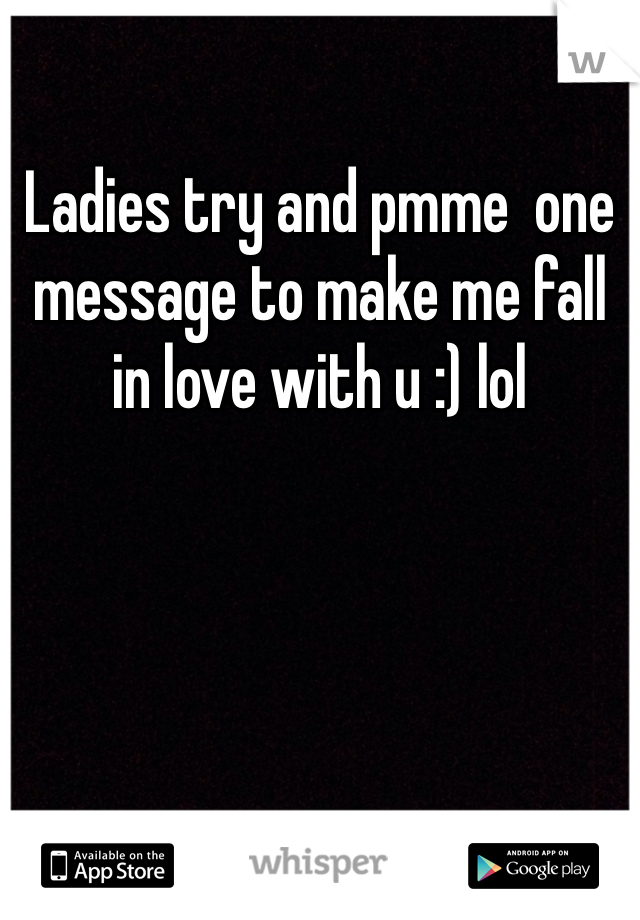 Ladies try and pmme  one message to make me fall in love with u :) lol