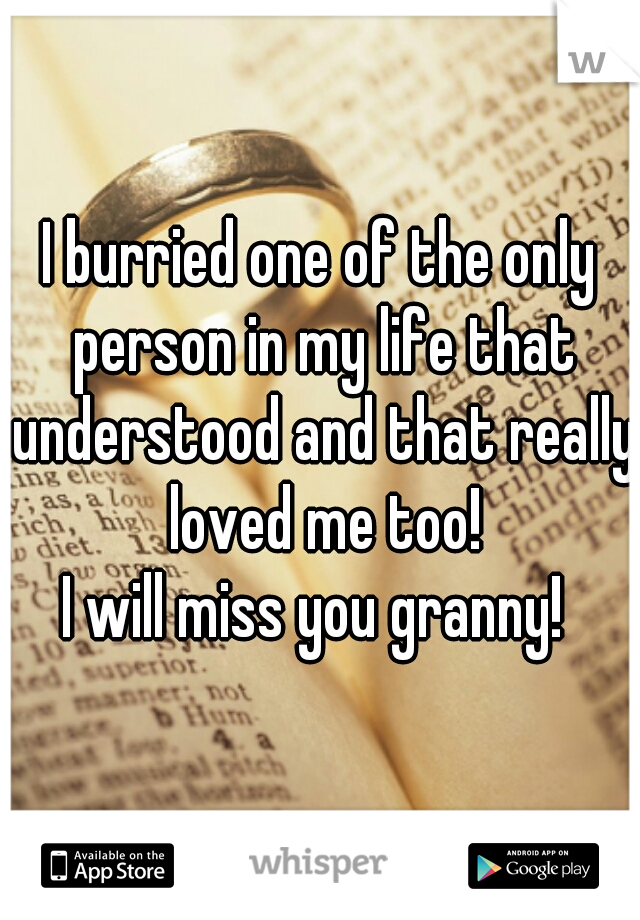 I burried one of the only person in my life that understood and that really loved me too! I will miss you granny!